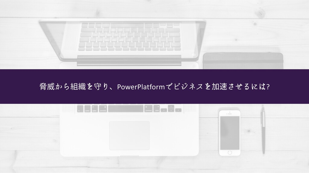 脅威から組織を守り、PowerPlatformでビジネスを加速させるには?