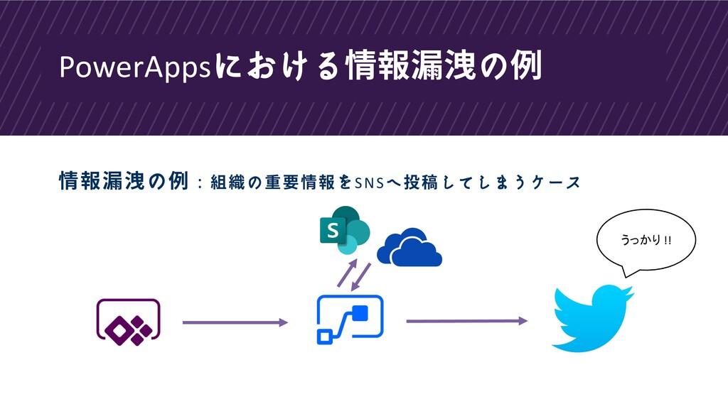 PowerAppsにおける情報漏洩の例 情報漏洩の例 : 組織の重要情報をSNSへ投稿してしま...