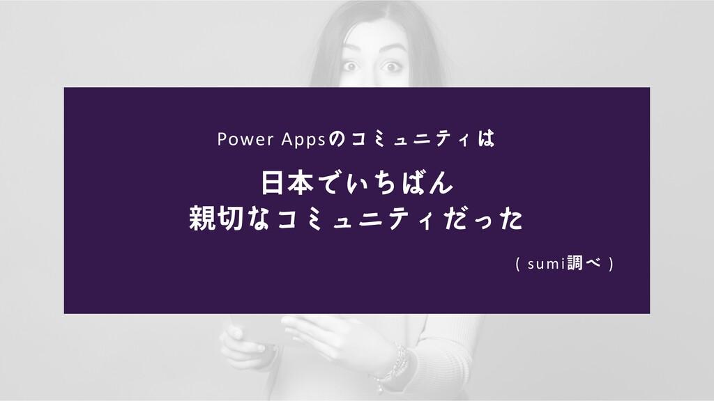 Power Appsのコミュニティは ( sumi調べ ) 日本でいちばん 親切なコミュニティ...