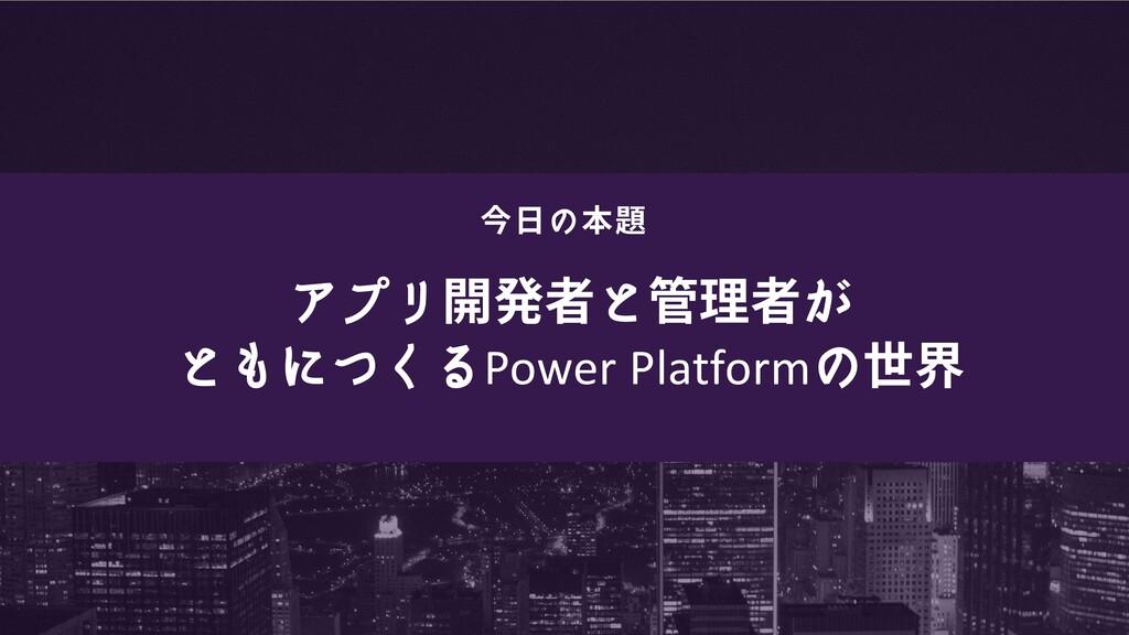 アプリ開発者と管理者が ともにつくるPower Platformの世界 今日の本題