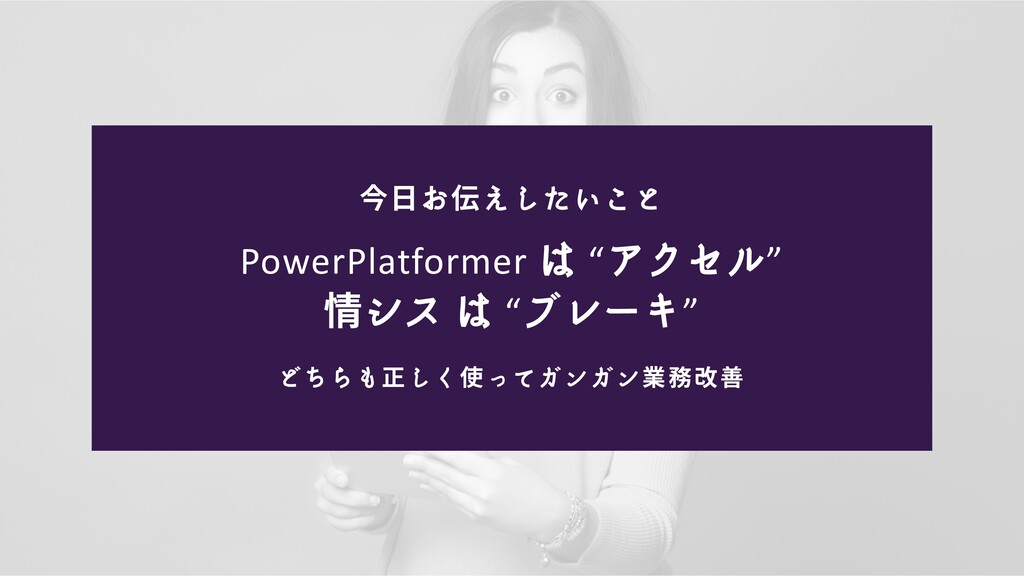 今日お伝えしたいこと どちらも正しく使ってガンガン業務改善 PowerPlatformer は...