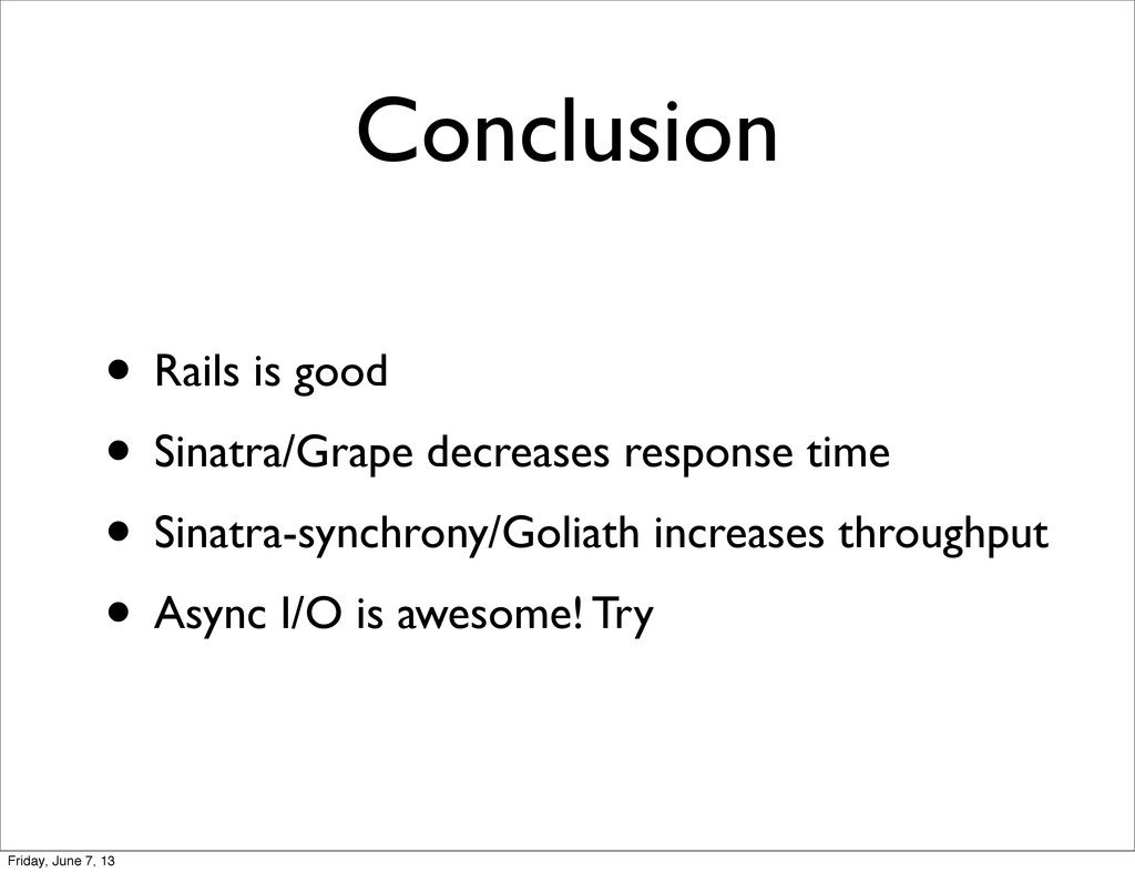Conclusion • Rails is good • Sinatra/Grape decr...