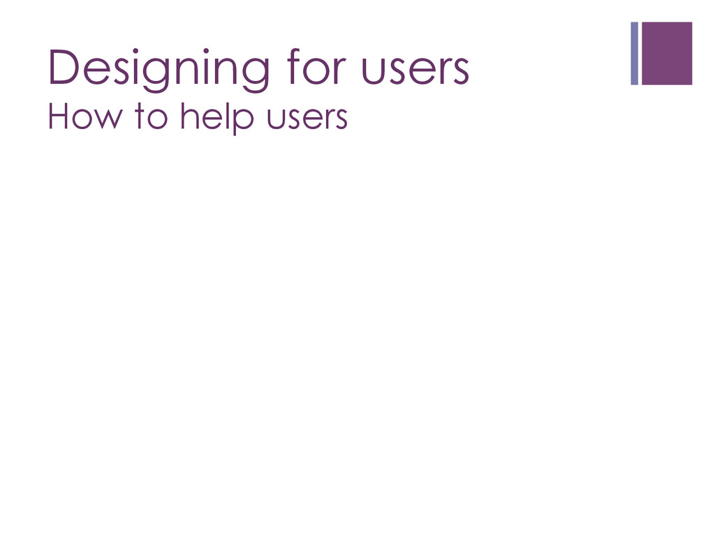 Designing for users How to help users