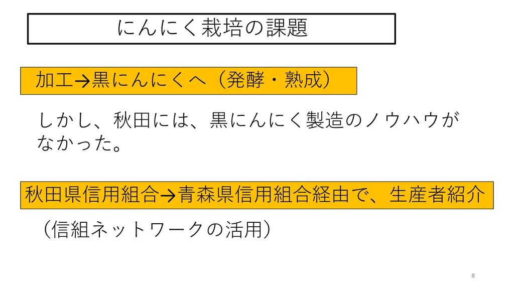8 しかし、秋田には、黒にんにく製造のノウハウが なかった。 にんにく栽培の課題 秋田県信用組...