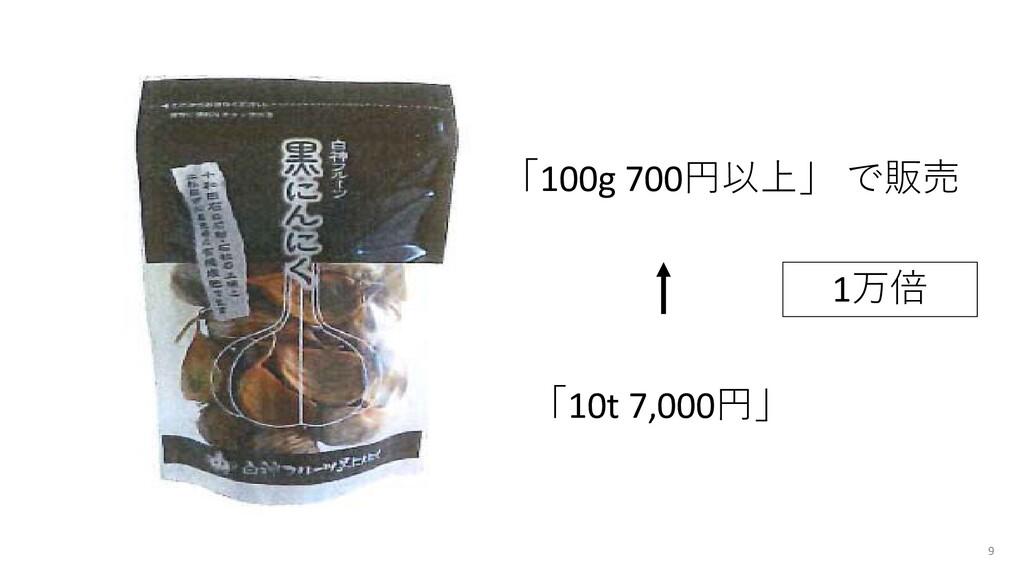 9 「100g 700円以上」 で販売 「10t 7,000円」 1万倍