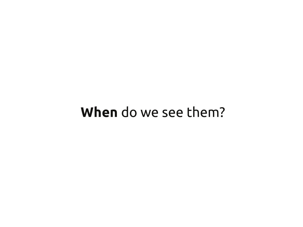When do we see them?