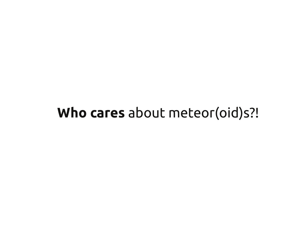 Who cares about meteor(oid)s?!