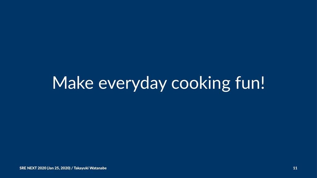 Make everyday cooking fun! SRE NEXT 2020 (Jan 2...