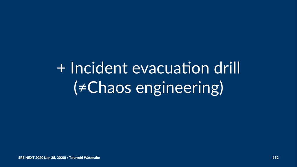 + Incident evacua-on drill (≠Chaos engineering)...