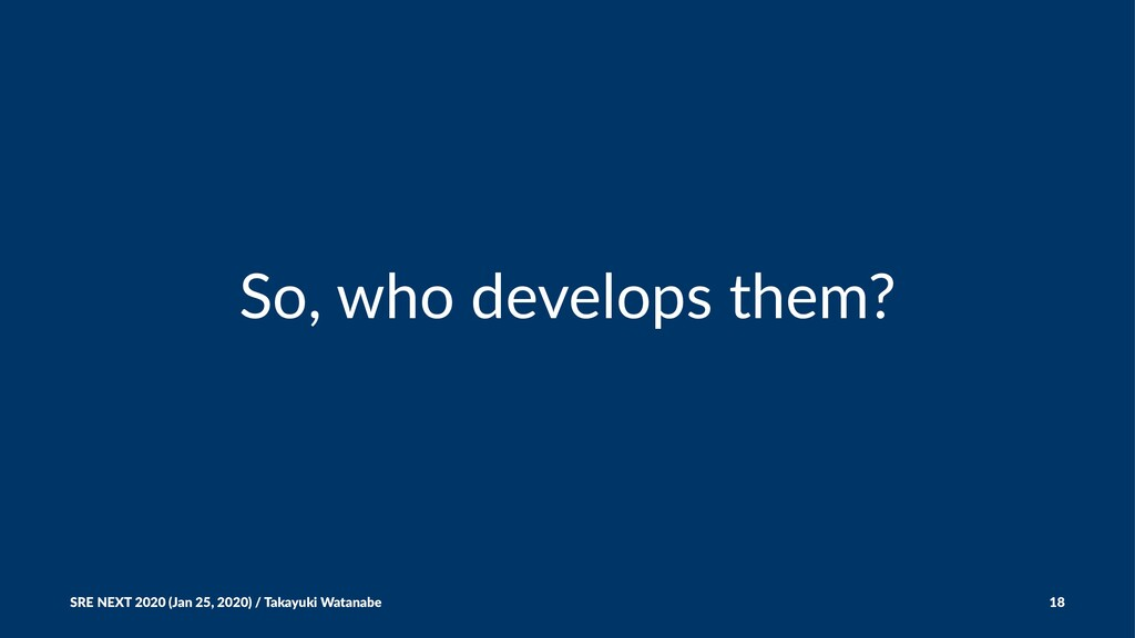 So, who develops them? SRE NEXT 2020 (Jan 25, 2...