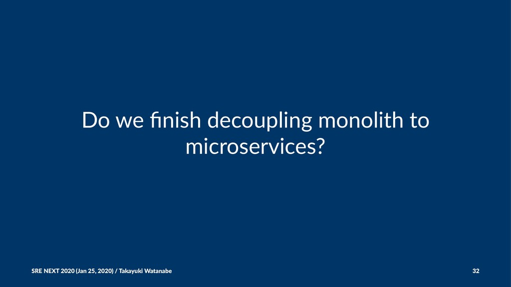 Do we finish decoupling monolith to microservice...