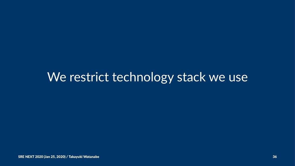 We restrict technology stack we use SRE NEXT 20...