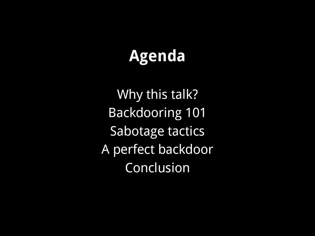 Agenda Why this talk? Backdooring 101 Sabotage ...