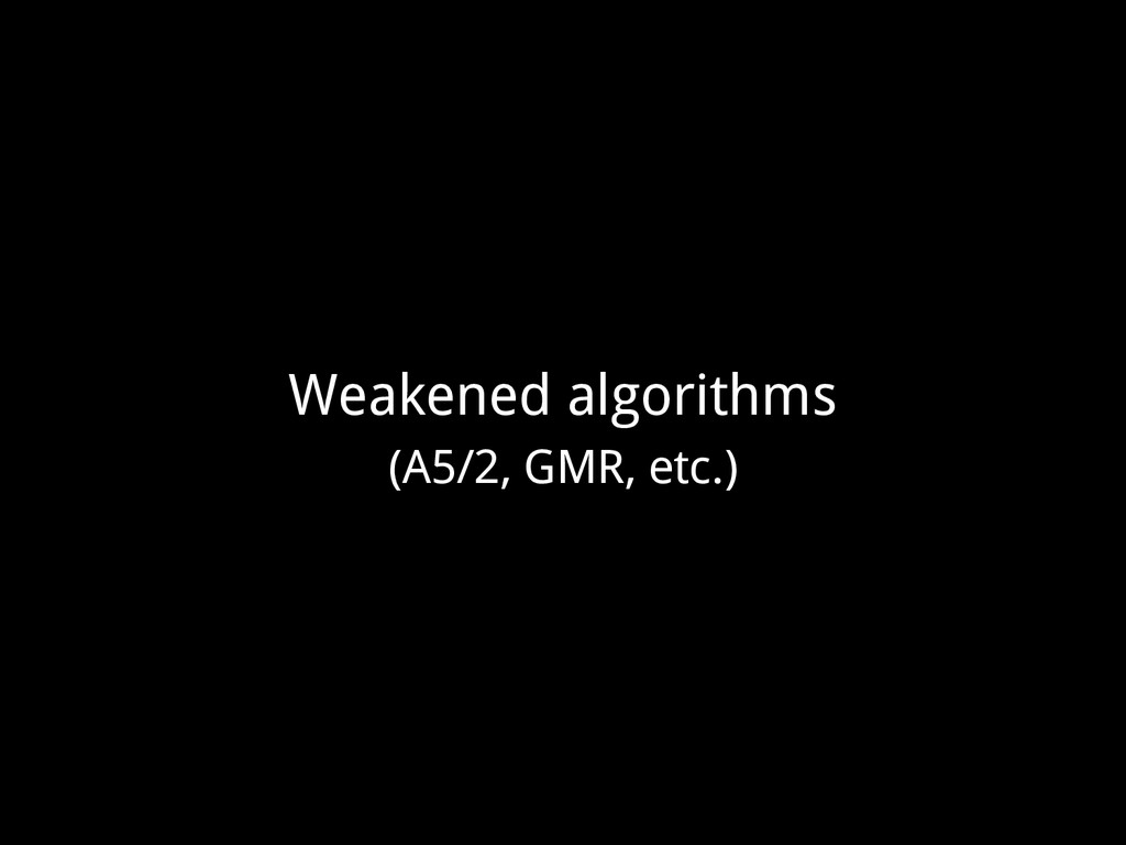 Weakened algorithms (A5/2, GMR, etc.)