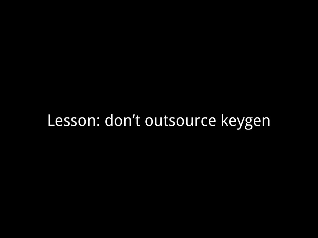 Lesson: don't outsource keygen