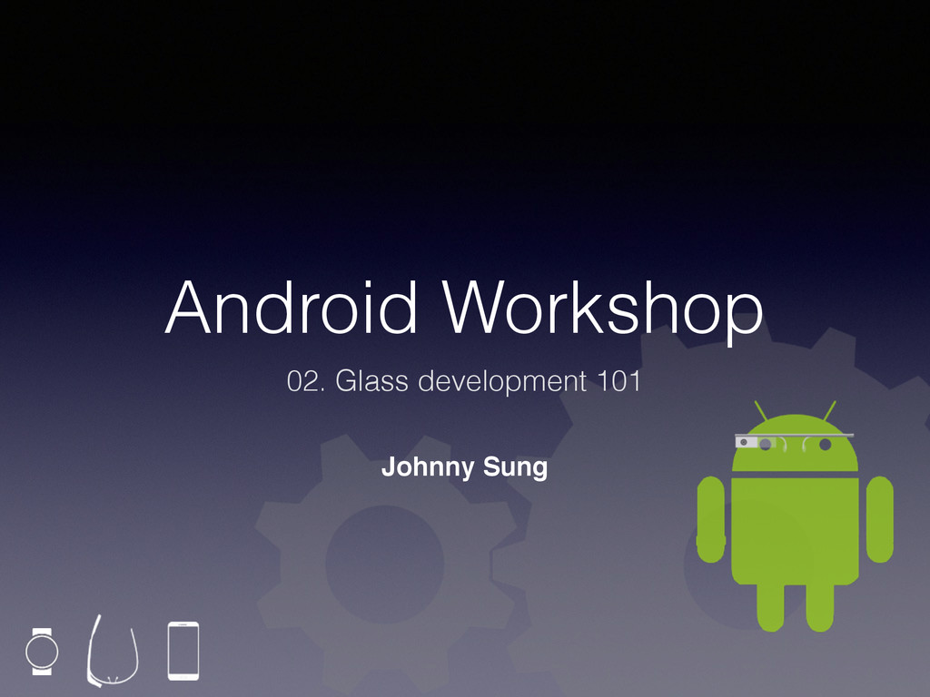 Android Workshop 02. Glass development 101 John...