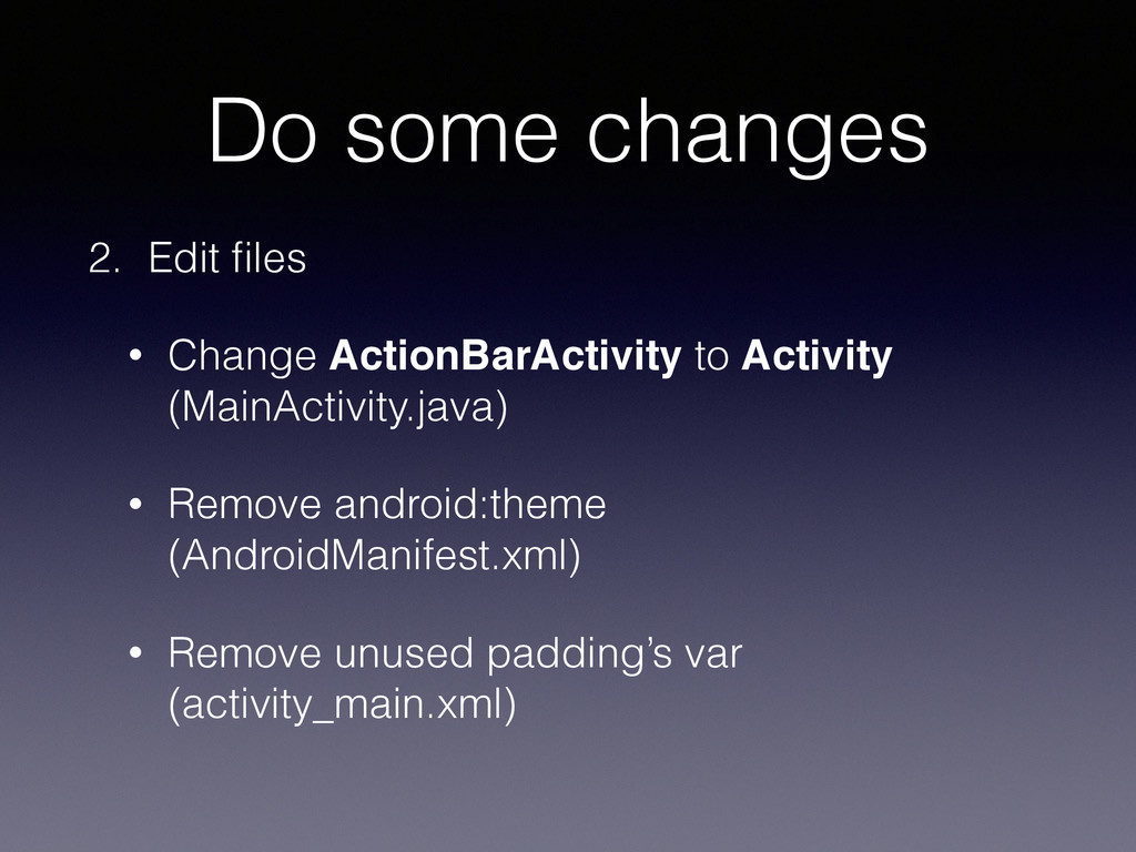 Do some changes 2. Edit files • Change ActionBar...