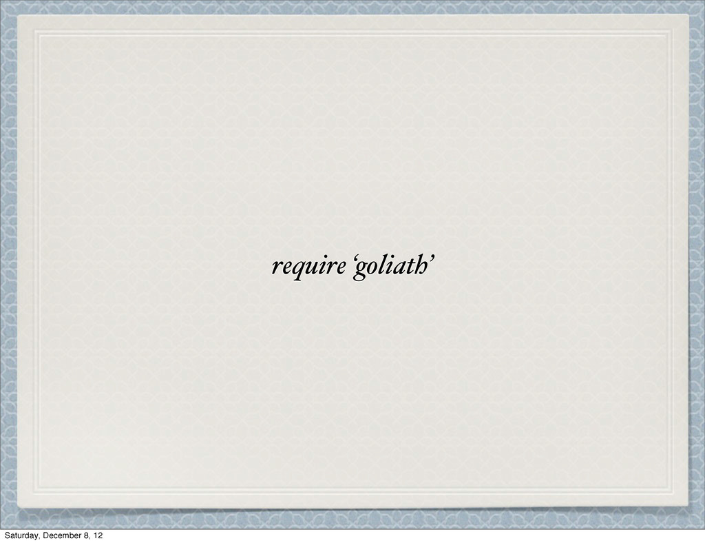 require 'goliath' Saturday, December 8, 12