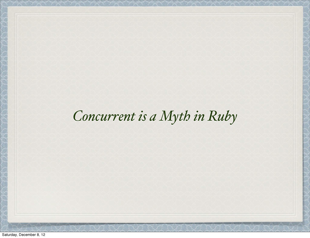 Concurrent is a Myth in Ruby Saturday, December...