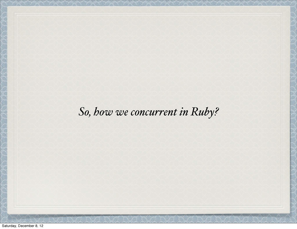 So, how we concurrent in Ruby? Saturday, Decemb...