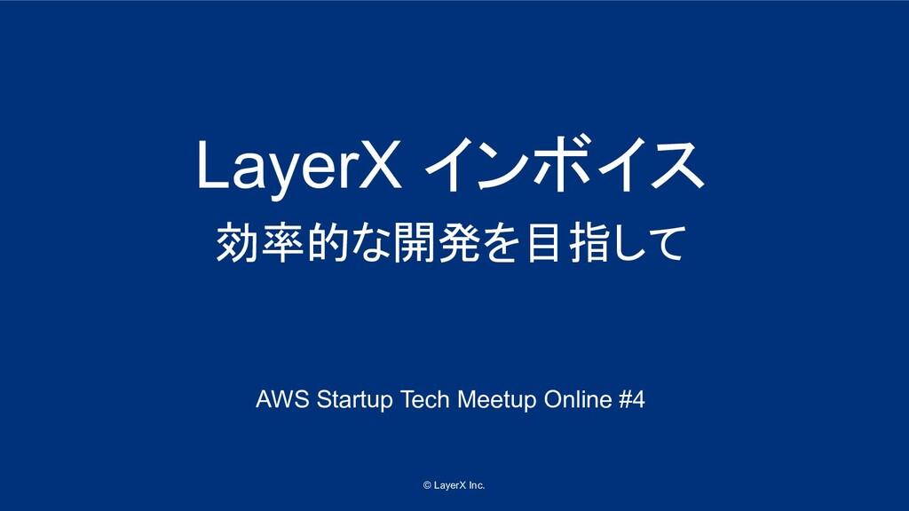 © LayerX Inc. LayerX インボイス 効率的な開発を目指して AWS Star...