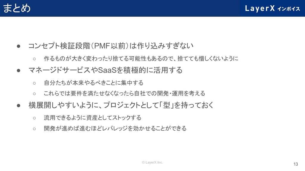 © LayerX Inc. まとめ ● コンセプト検証段階(PMF以前)は作り込みすぎない ○...