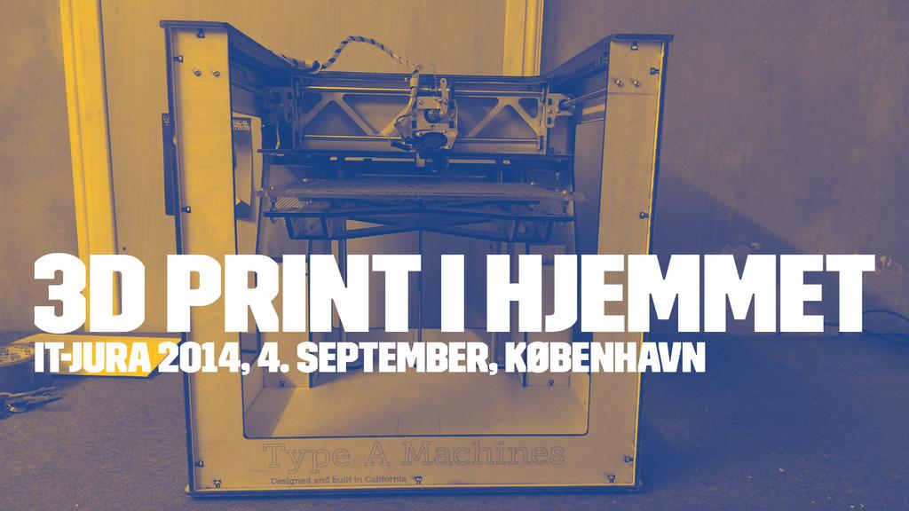 3D PRINT I HJEMMET IT-jura 2014, 4. september, ...