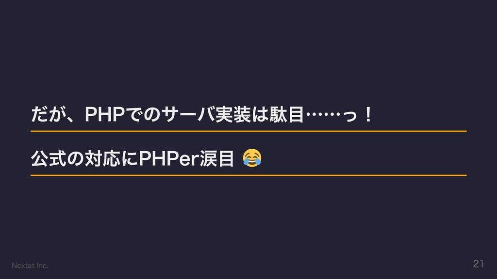 だが、PHPでのサーバ実装は駄⽬……っ! 公式の対応にPHPer涙⽬ Nextat Inc. ...