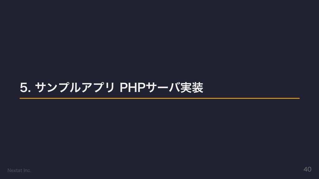5. サンプルアプリ PHPサーバ実装 Nextat Inc. 40