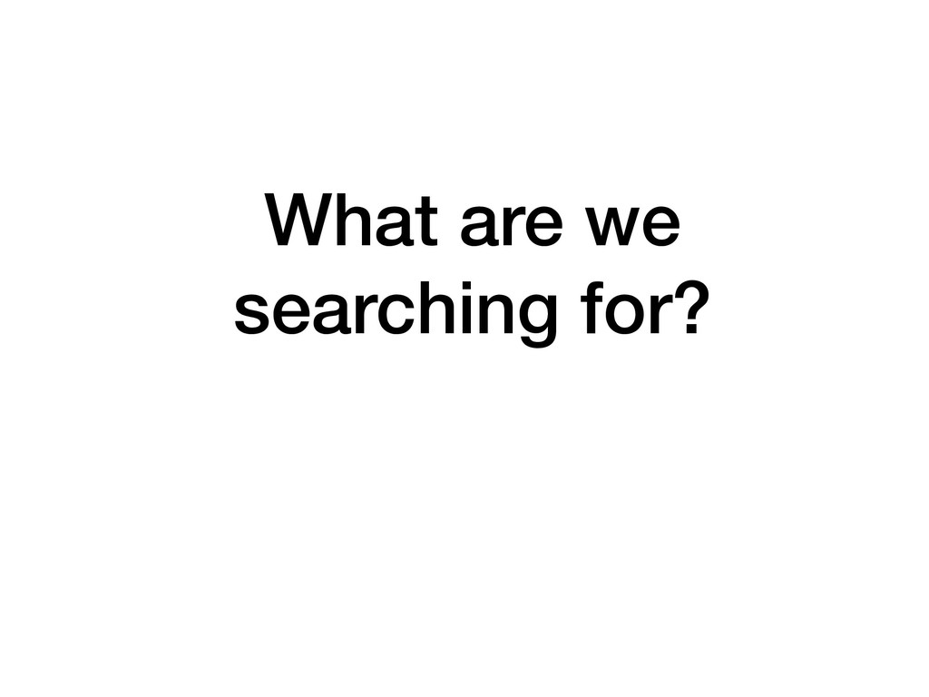 What are we searching for?