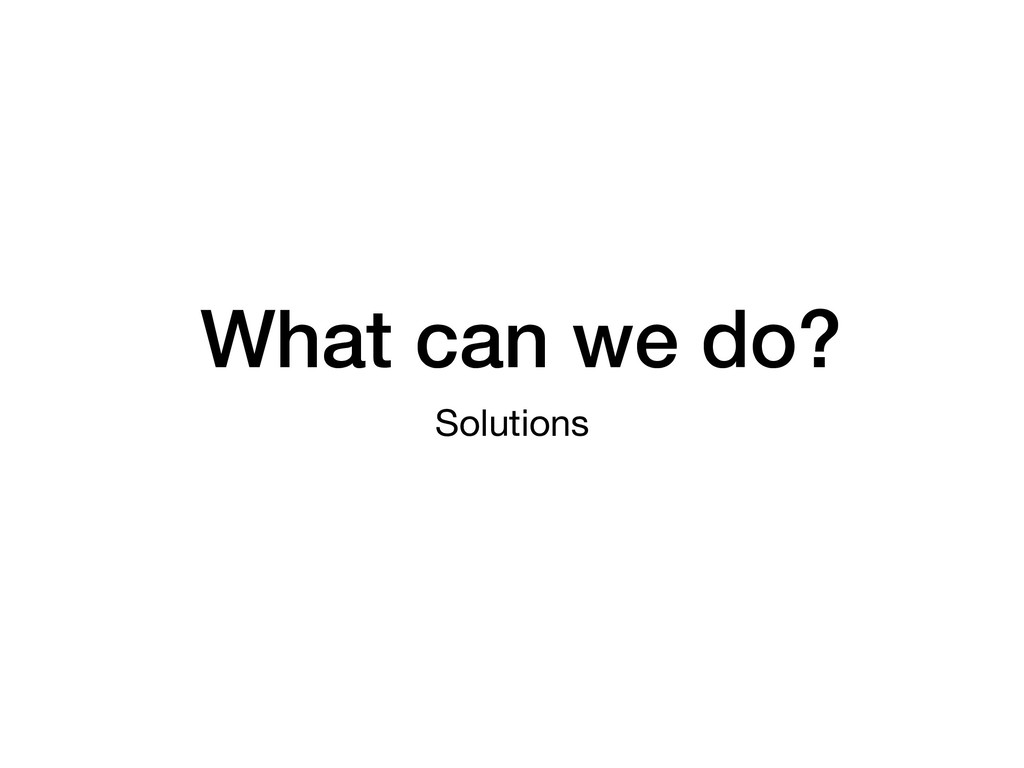 What can we do? Solutions
