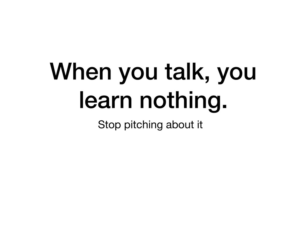 When you talk, you learn nothing. Stop pitching...