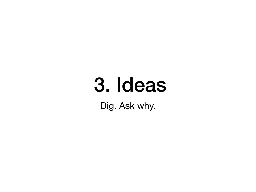 3. Ideas Dig. Ask why.