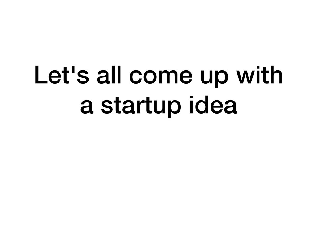Let's all come up with a startup idea
