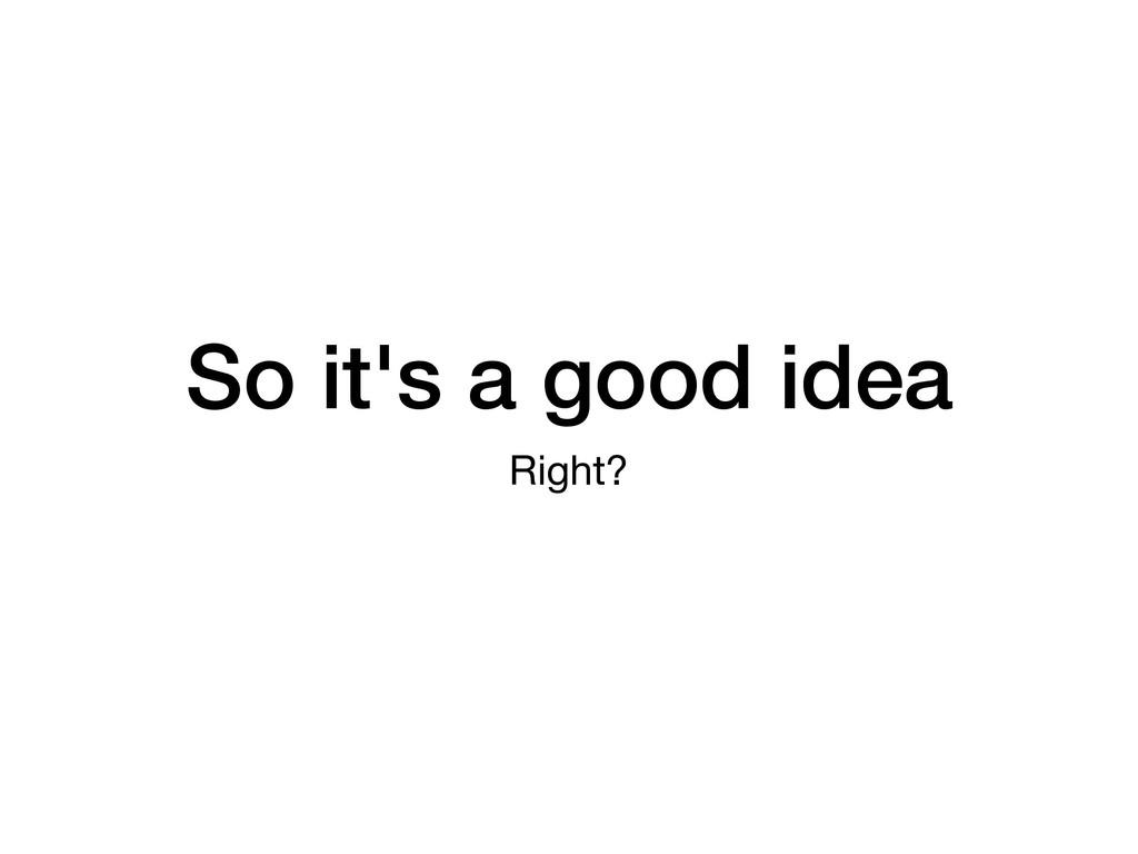 So it's a good idea Right?