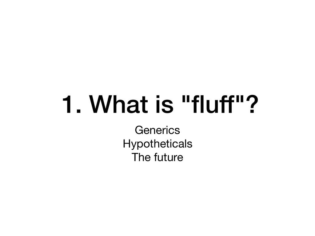 "1. What is ""fluff""? Generics  Hypotheticals  The..."