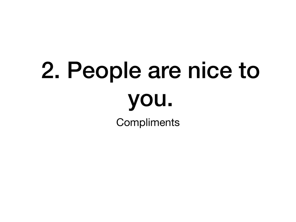 2. People are nice to you. Compliments