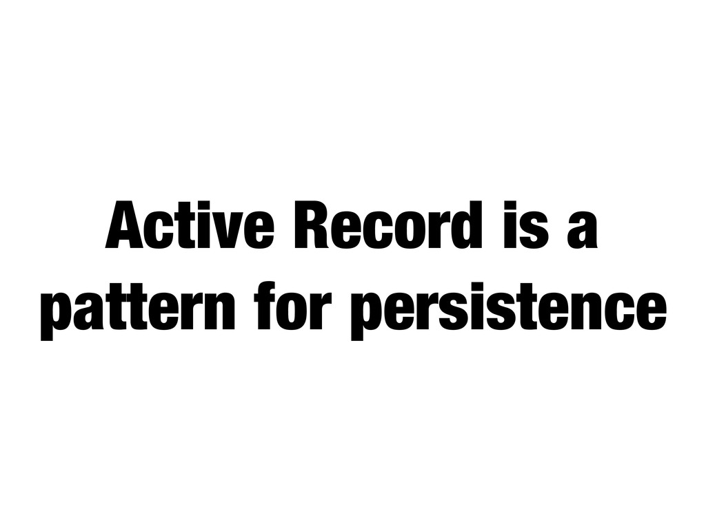Active Record is a pattern for persistence