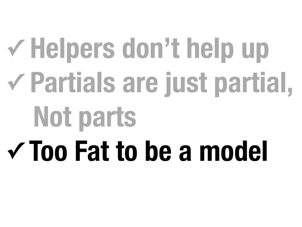 ✓ Helpers don't help up ✓ Partials are just par...