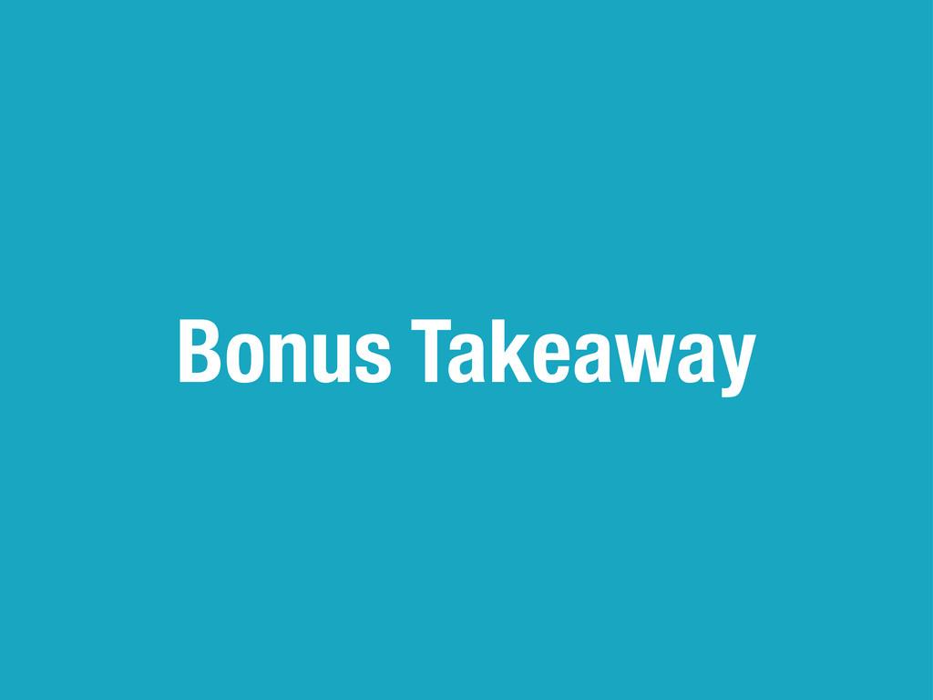 Bonus Takeaway