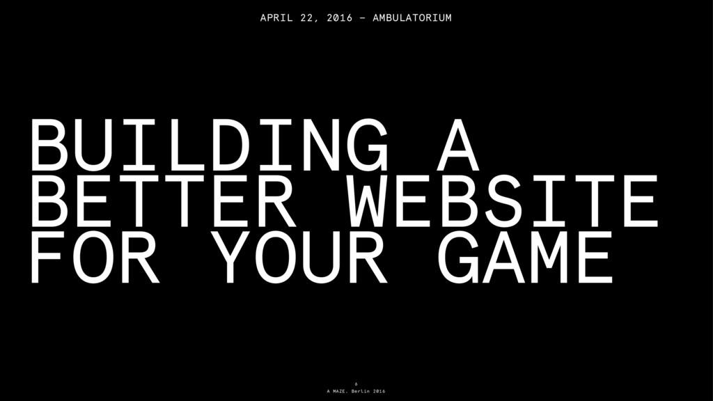 A MAZE. Berlin 2016 BUILDING A BETTER WEBSITE F...