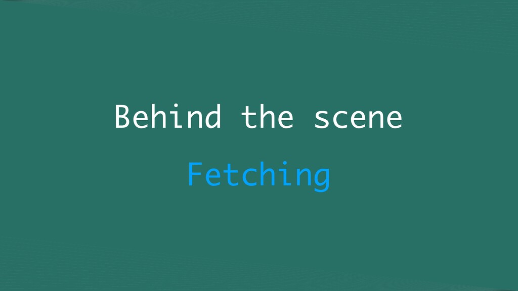 Behind the scene Fetching