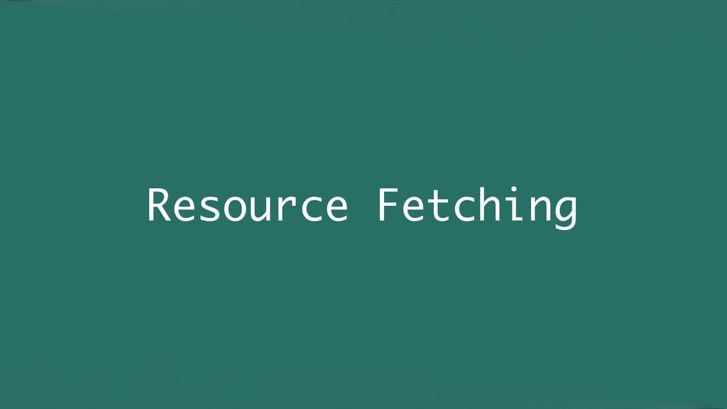 Resource Fetching