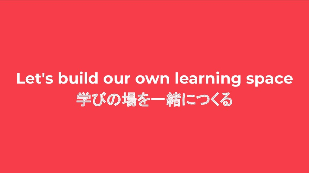 Let's build our own learning space 学びの場を一緒につくる