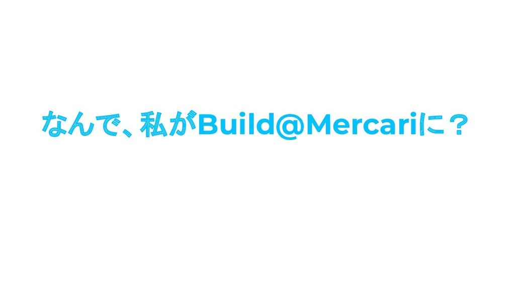 なんで、私がBuild@Mercariに?