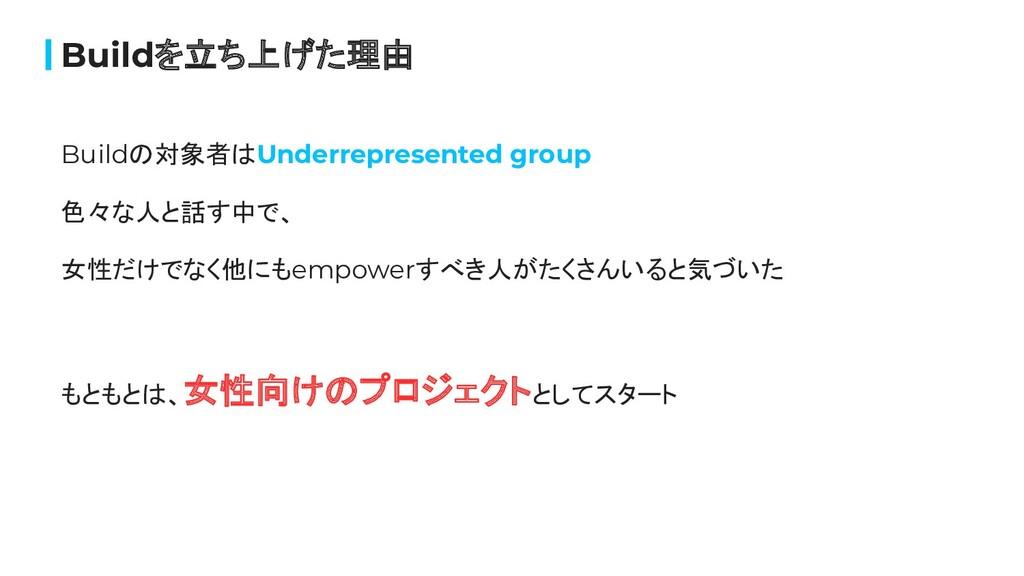 Buildの対象者はUnderrepresented group 色々な人と話す中で、 女性だ...