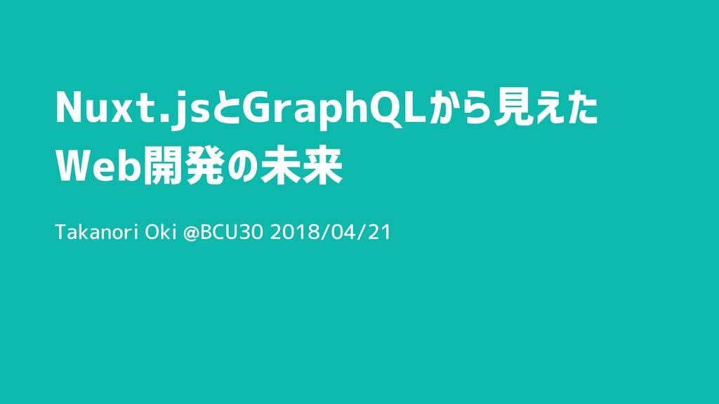 Nuxt.jsとGraphQLから見えた Web開発の未来 Takanori Oki @BCU...