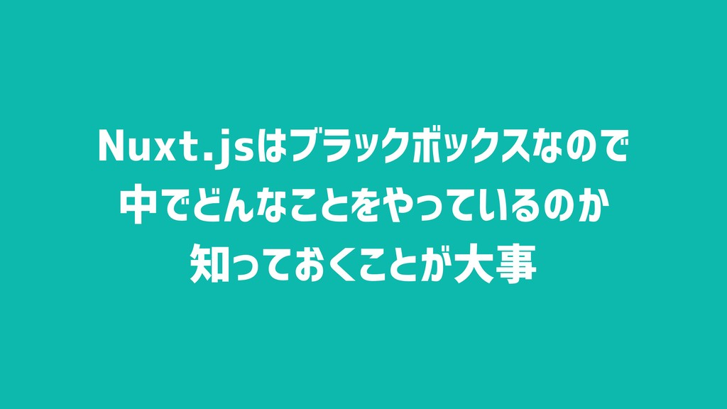 Nuxt.jsはブラックボックスなので 中でどんなことをやっているのか 知っておくことが大事
