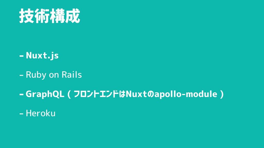 技術構成 -Nuxt.js - Ruby on Rails -GraphQL ( フロントエン...