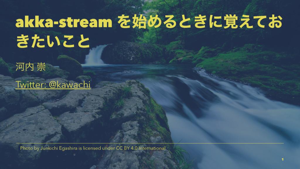 akka-stream ΛΊΔͱ͖ʹ͓֮͑ͯ ͖͍ͨ͜ͱ Տ ਸ Twitter: @ka...